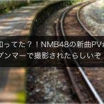 知ってた?NMB48の新曲PVがグンマーで撮影されたらしいぞ!